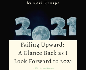Failing Upward: A Glance Back as I Look Forward to 2021 by Keri Kruspe