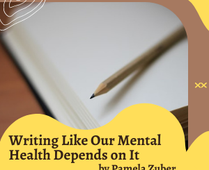 Writing Like Our Mental Health Depends on It by Pamela Zuber