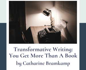 Transformative Writing: You Get More Than A Book by Catharine Bramkamp