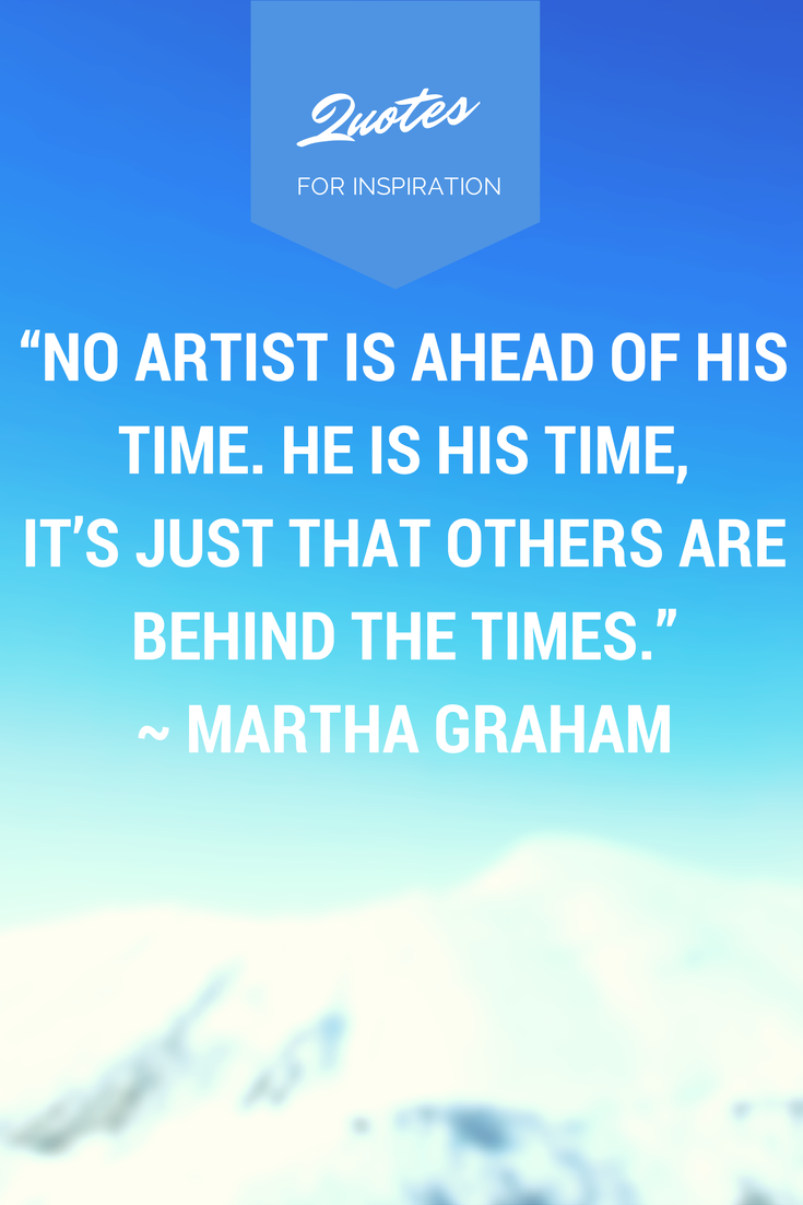 """""""No artist is ahead of his time. He is ahead of time, it's just that others are behind the times."""" -- Martha Graham"""