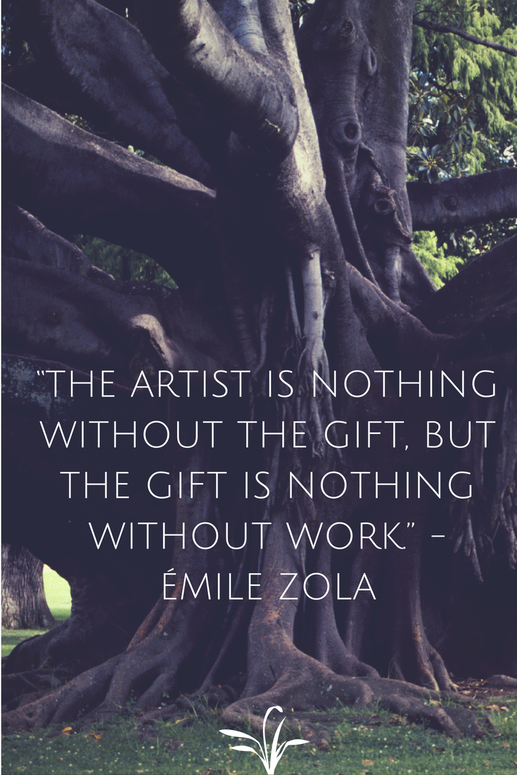 """""""The artist is nothing without the gift, but the gift is nothing without work."""" -- Emile Zola"""