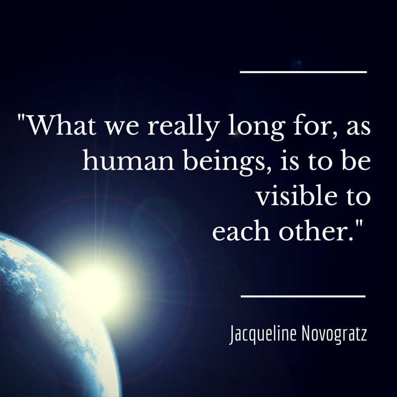 What we really long for, as human beings, is to be visible to each other. -- Jacqueline Novogratz
