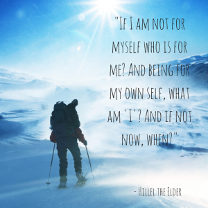 """""""If I am not for myself, who is for me? And being for my own self, what am 'I'? And if not now, when?"""" -- Hillel the Elder"""